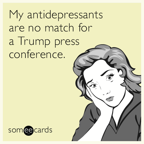 My antidepressants are no match for a Trump press conference.