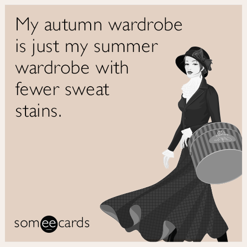 My autumn wardrobe is just my summer wardrobe with fewer sweat stains. f3328362f