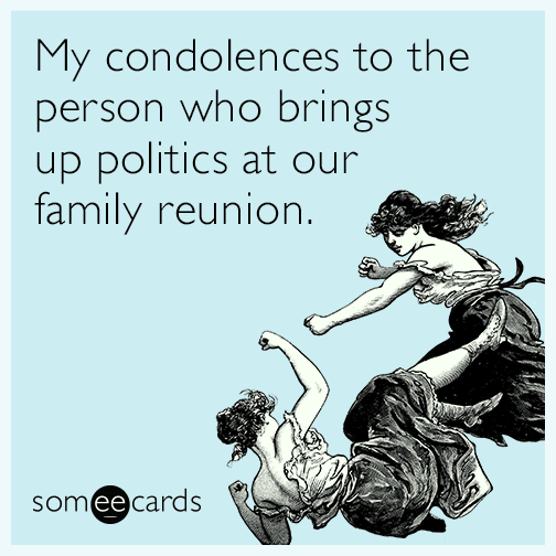 My condolences to anyone who brings up politics at our family reunion.