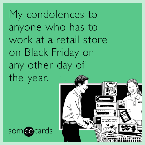 My condolences to anyone who has to work at a retail store on Black Friday or any other day of the year.