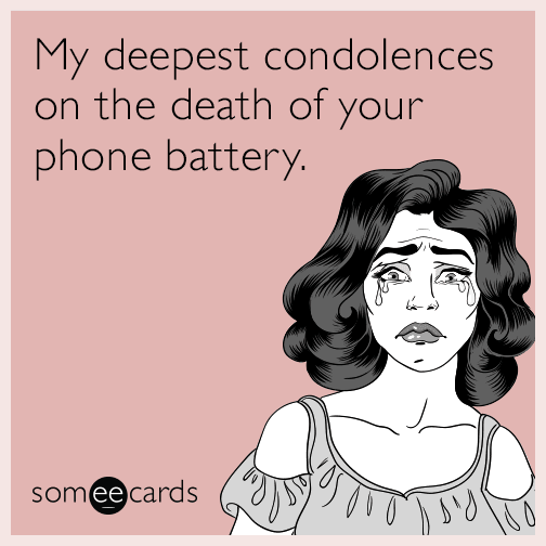 My deepest condolences on the death of your phone battery.