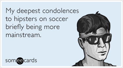 My deepest condolences to hipsters on soccer briefly being more mainstream.