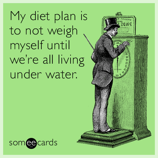 My diet plan is to not weigh myself until we're all living under water.
