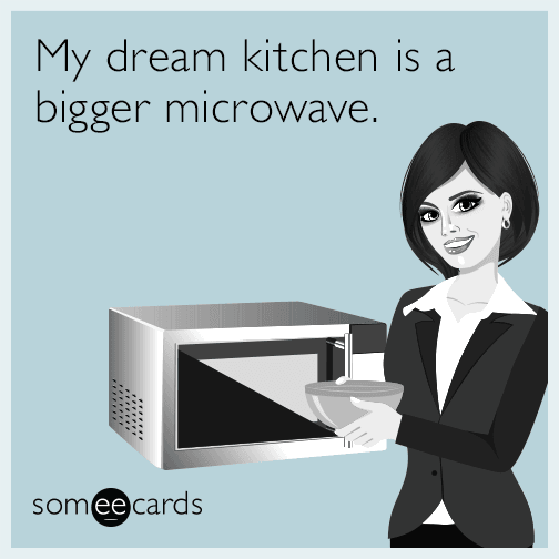 My dream kitchen is a bigger microwave.