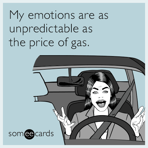My emotions are as unpredictable as the price of gas.