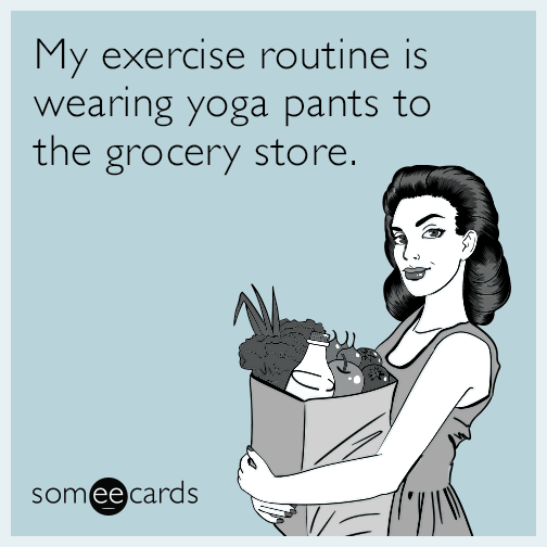 My exercise routine is wearing yoga pants to the grocery store.