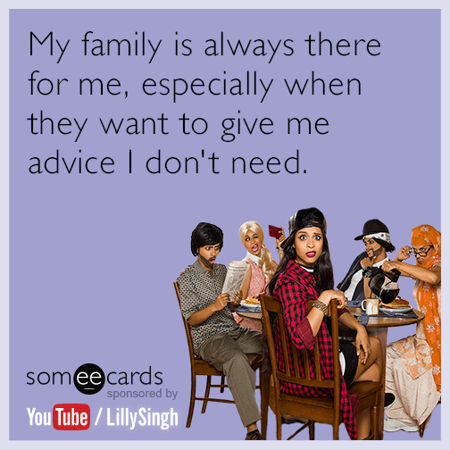 My family is always there for me, especially when they want to give me advice I don't need.