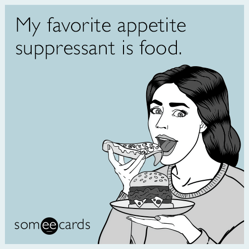 My favorite appetite suppressant is food.