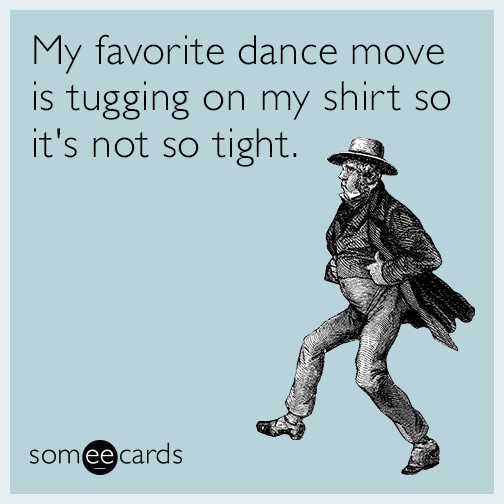 My favorite dance move is tugging on my shirt so it's not so tight.