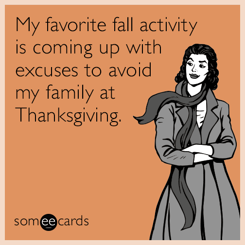 My favorite fall activity is coming up with excuses to avoid my family at Thanksgiving.