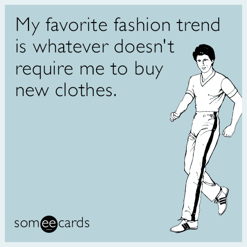 My favorite fashion trend is whatever doesn't require me to buy new clothes.