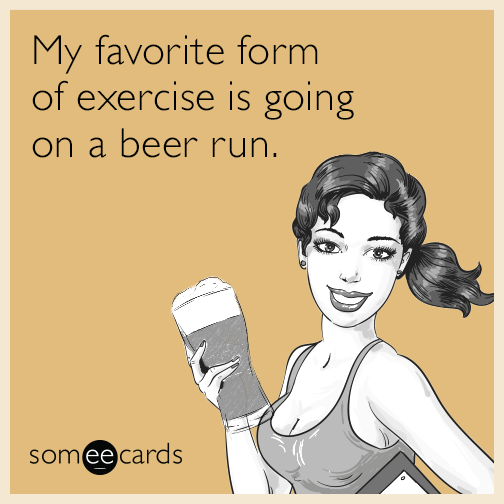 My favorite form of exercise is going on a beer run.