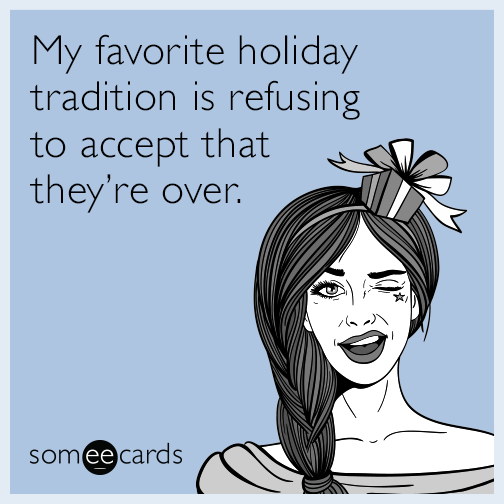 My favorite holiday tradition is refusing to accept that they're over.