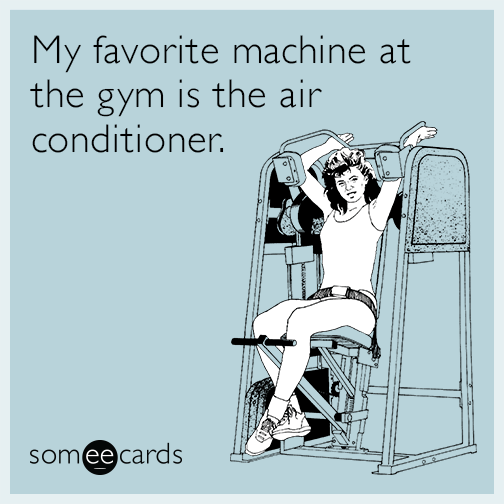 My favorite machine at the gym is the air conditioner.