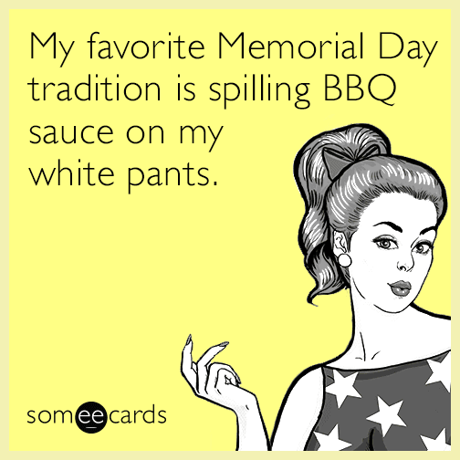 My favorite Memorial Day tradition is spilling BBQ sauce on my white pants.