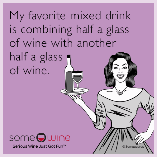 My favorite mixed drink is combining half a glass of wine with another half a glass of wine.