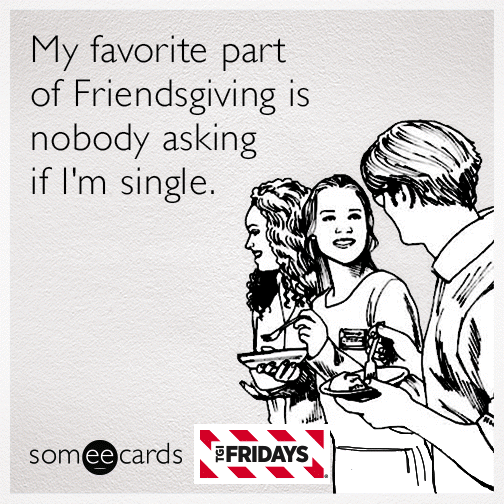 My favorite part of Friendsgiving is nobody asking if I'm single.