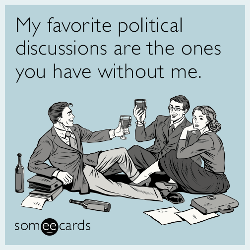 My favorite political discussions are the ones you have without me.