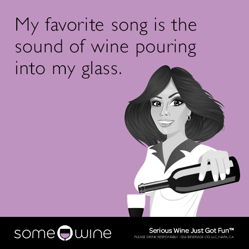 My favorite song is the sound of wine pouring into my glass.