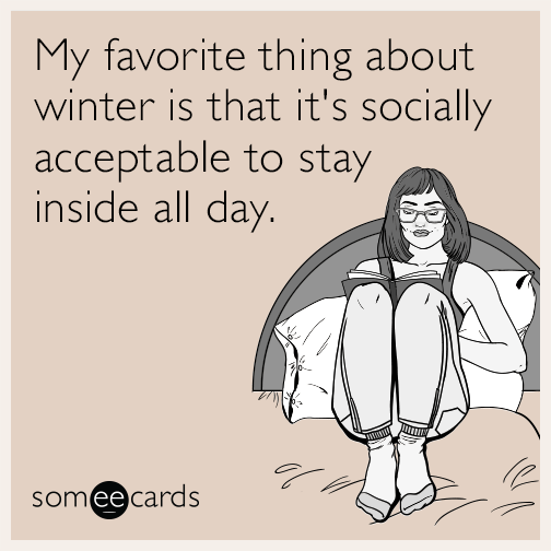 My favorite thing about winter is that it's socially acceptable to stay inside all day.