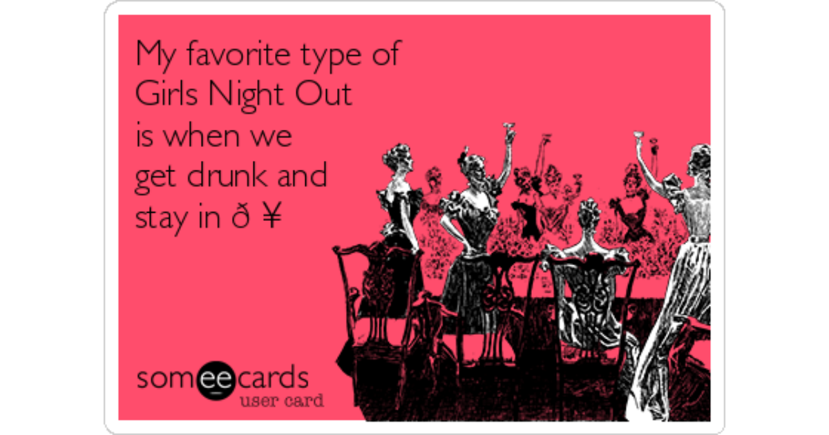 My favorite type of girls night out is when we get drunk and stay in my favorite type of girls night out is when we get drunk and stay in drinking ecard m4hsunfo