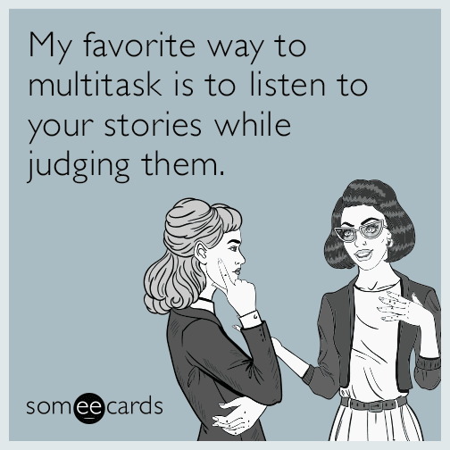 My favorite way to multitask is to listen to your stories while judging them.