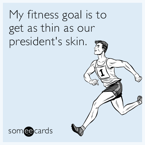 My fitness goal is to get as thin as our president's skin.