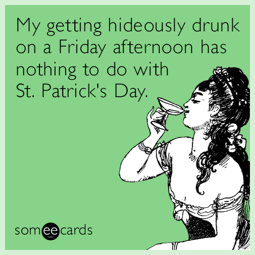 My getting hideously drunk on a Friday afternoon has nothing to do with St. Patrick's Day.