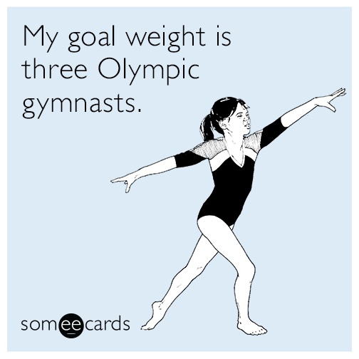 My goal weight is three Olympic gymnasts.
