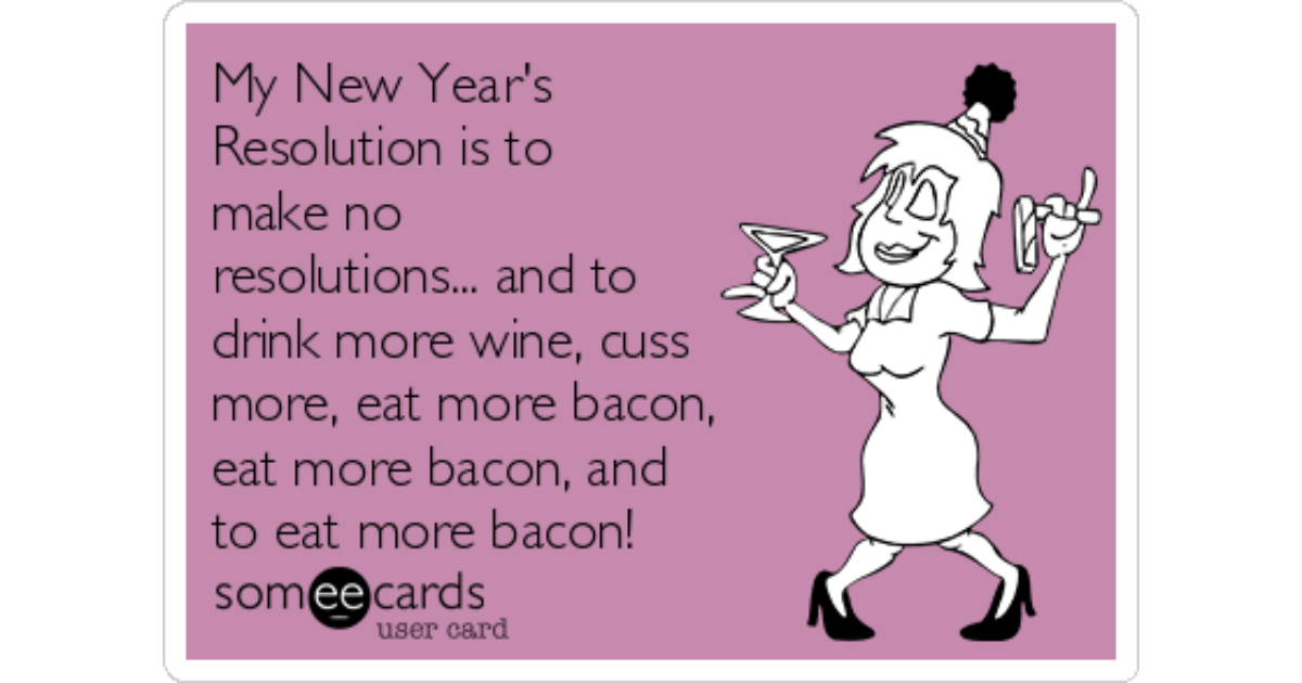 My New Year's Resolution is to make no resolutions... and to drink more  wine, cuss more, eat more bacon, eat more bacon, and to eat more bacon! |  Seasonal Ecard