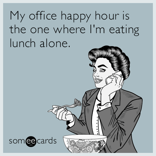 My office happy hour is the one where I'm eating lunch alone.