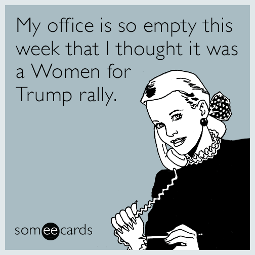My office is so empty this week that I thought it was a Women for Trump rally.