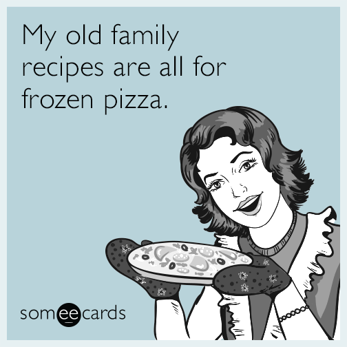My old family recipes are all for frozen pizza.