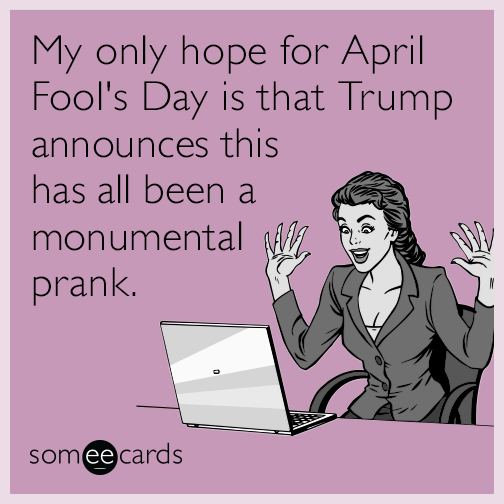 My only hope for April Fool's Day is that Trump announces this has all been a monumental prank.