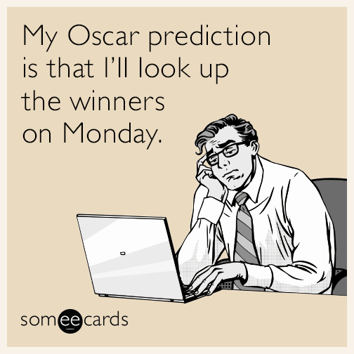 My Oscar prediction is that I'll look up the winners on Monday.