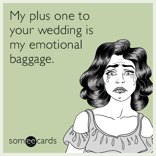 My plus one to your wedding is my emotional baggage.