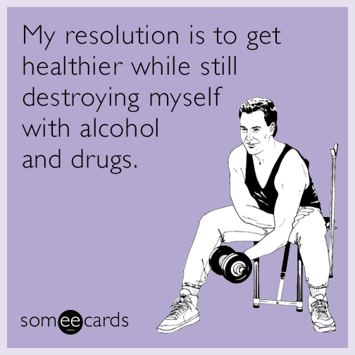 My resolution is to get healthier while still destroying myself with alcohol and drugs