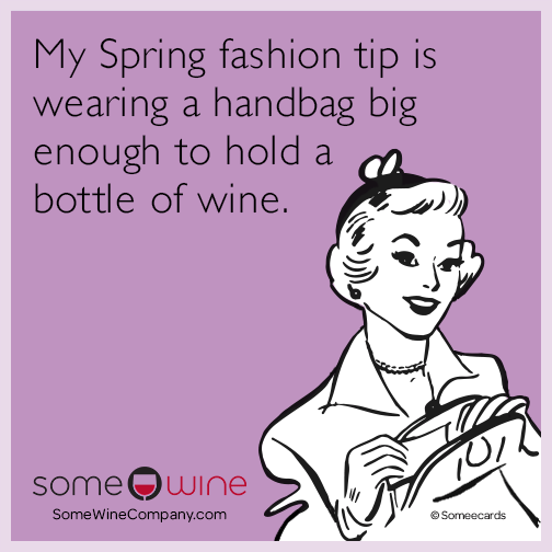 My Spring fashion tip is wearing a handbag big enough to hold a bottle of wine.