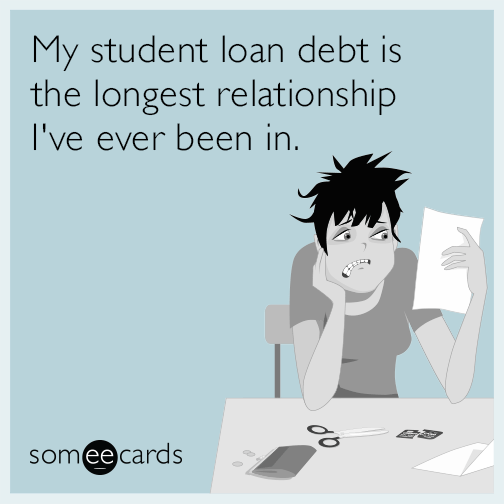 My student loan debt is the longest relationship I've ever been in.