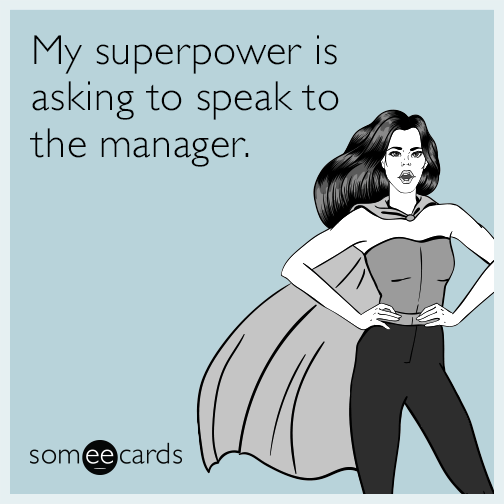 My superpower is asking to speak to the manager.