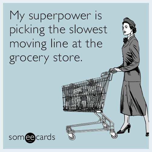 My superpower is picking the slowest moving line at the grocery store.