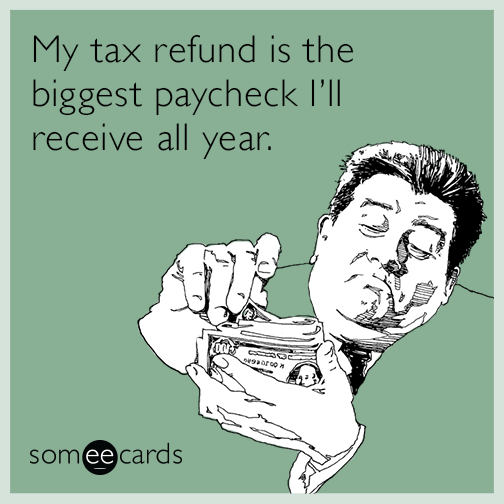 My tax refund is the biggest paycheck I'll receive all year.