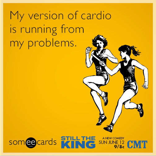 My version of cardio is running from my problems.