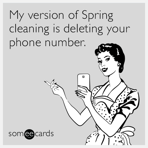 My version of Spring cleaning is deleting your phone number.