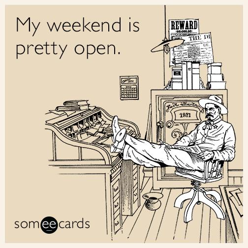 My weekend is pretty open