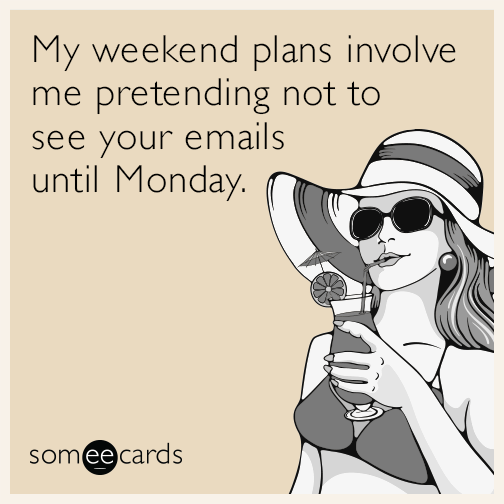 My weekend plans involve me pretending not to see your emails until Monday.