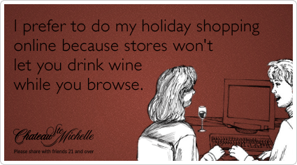 I prefer to do my holiday shopping online because stores won't let you drink wine while you browse.