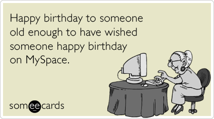 Happy birthday to someone old enough to have wished someone happy birthday on MySpace.
