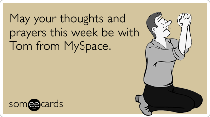 May your thoughts and prayers this week be with Tom from MySpace.