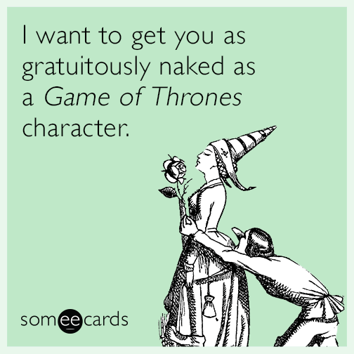 I want to get you as gratuitously naked as a Game of Thrones character.